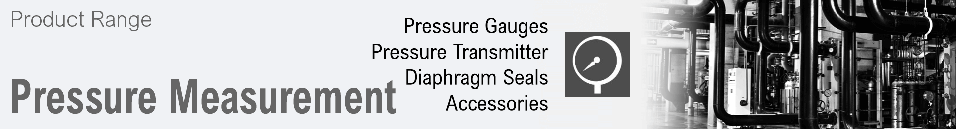 Product range Pressure Measurement: Transmitter, Pressure Gauges, Pressure Switches, Diaphragm Seals, Accessories